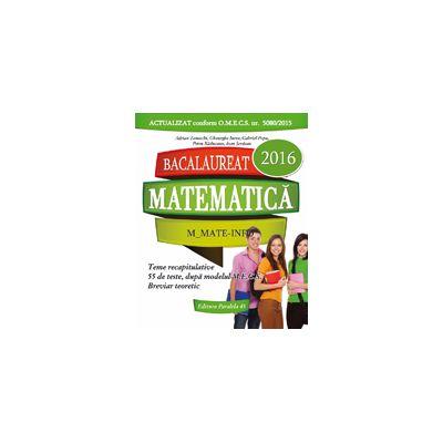 BACALAUREAT 2016. MATEMATICA M_MATE-INFO. 55 DE TESTE REZOLVATE DUPA MODELUL M. E. C. S.