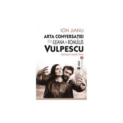 Arta conversaţiei cu Ileana & Romulus Vulpescu. Dialoguri peste timp