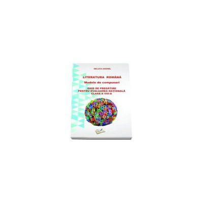 Literatura romana. Modele de compuneri. Ghid de pregatire pentru evaluarea nationala pentru clasa a VIII-a - Neluta Anghel