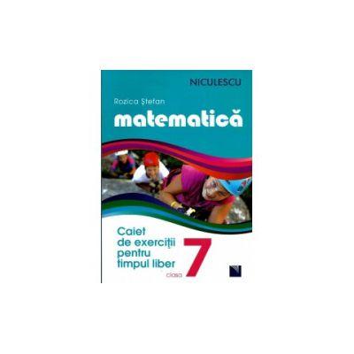 Matematica - Caiet de Exercitii pt. timpul liber - Clasa a 7- a