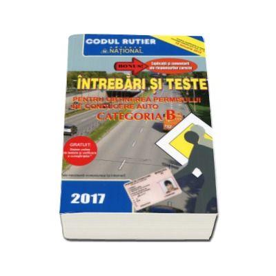Intrebari si teste, CATEGORIA B pentru obtinerea permisului de conducere auto - 2017- Contine explicatii si comentarii ale raspunsurilor corecte
