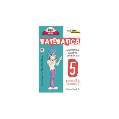 MATEMATICA. ARITMETICA, ALGEBRA, GEOMETRIE. CLASA A V-A. CONSOLIDARE. PARTEA A II-A, SEMESTRUL 2 (Colectia Mate 2000+) 2016- 2017