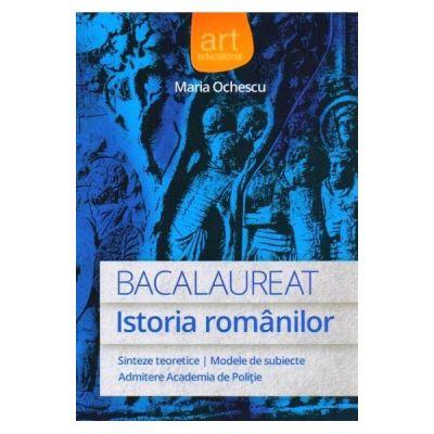 Istoria romanilor - Bacalaureat: sinteze teoretice, modele de subiecte, admitere academia de politie
