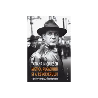 Mistica rugăciunii și a revolverului Viața lui Corneliu Zelea Codreanu