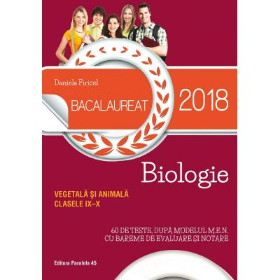 BACALAUREAT 2018. BIOLOGIE VEGETALĂ ȘI ANIMALĂ. CLASELE IX-X. 60 DE TESTE, DUPĂ MODELUL M. E. N. CU BAREME DE EVALUARE ȘI NOTARE