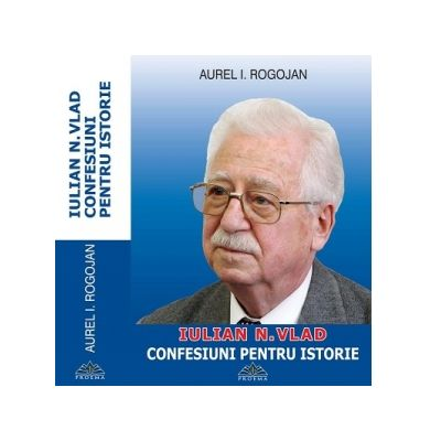 Iulian N. Vlad - Confesiuni pentru istorie - Aurel I Rogojan