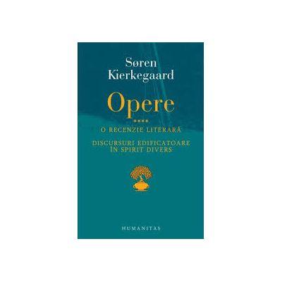 Opere IV. O recenzie literara. Discursuri edificatoare in spirit divers - Soren Kierkegaard