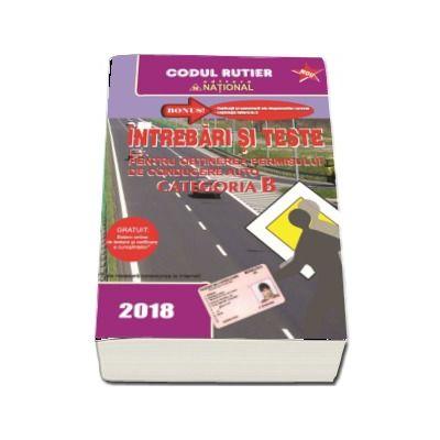 Intrebari si teste, CATEGORIA B pentru obtinerea permisului de conducere auto - 2018. Contine explicatii si comentarii ale raspunsurilor corecte. Legislatia rutiera la zi