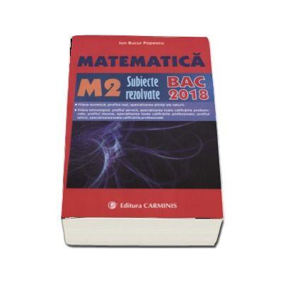 Bacalaureat 2018. 300 de variante de subiecte rezolvate, Matematica M2 - Ion Bucur Popescu