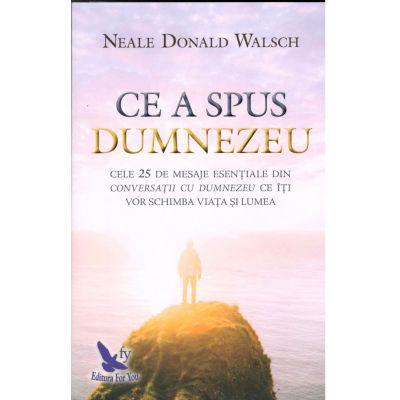 Ce a spus Dumnezeu. Cele 25 de mesaje esentiale din Conversatii cu Dumnezeu ce iti vor schimba viata si lumea - Neale Donald Walsch