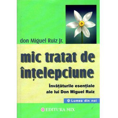Mic tratat de înțelepciune. Învățăturile esențiale ale lui Don Miguel Ruiz
