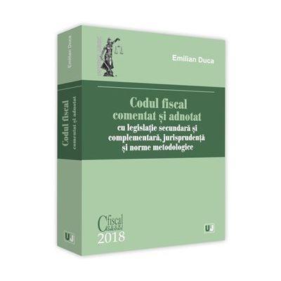 Codul fiscal comentat si adnotat 2018 cu legislatie secundara si complementara, jurisprudenta si norme metodologice