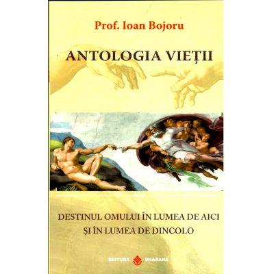 Antologia vieţii - destinul omului în lumea de aici şi în lumea de dincolo - Ioan Bojoru