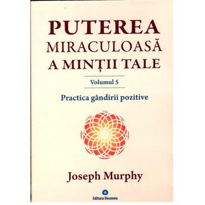 Puterea miraculoasă a minţii tale, Practica gandirii pozitive - volumul 5 - Joseph Murphy