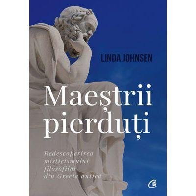 Maeştrii pierduţi. Redescoperirea misticismului filosofilor din Grecia antică