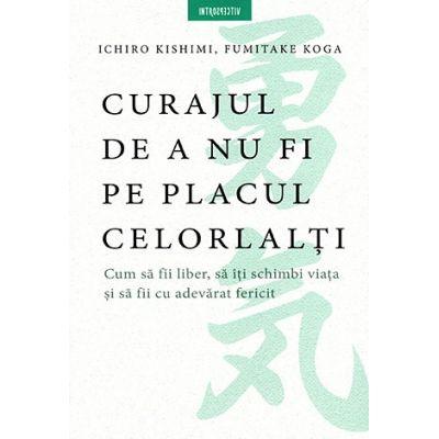 Curajul de a nu fi pe placul celorlalţi - cum să fii liber, să îţi schimbi viaţa şi să fii cu adevărat fericit Ichiro Kishimi, Fumitake Koga