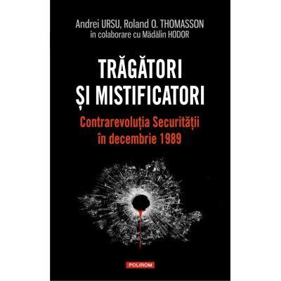 Tragatori si mistificatori. Contrarevolutia Securitatii in decembrie 1989 - Andrei Ursu, Roland O. Thomasson, Madalin Hodor