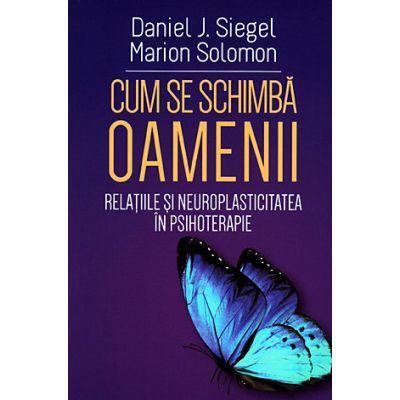 Cum se schimbă oamenii - relaţiile şi neuroplasticitatea în psihoterapie Daniel J. Siegel, Marion Solomon