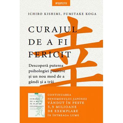 Curajul de a fi fericit - descoperă puterea psihologiei pozitive şi un nou mod de a gândi şi a trăi Ichiro Kishimi, Fumitake Koga