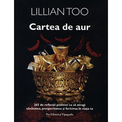 Cartea de aur - 365 de reflecţii pozitive ca să atragi sănătatea, prosperitatea şi fericirea in viaţa ta Lillian Too
