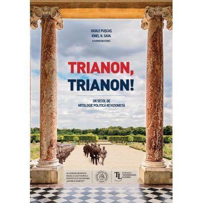 Trianon, Trianon! Un secol de mitologie politica revizionista - Vasile Puscas, Ionel N. Sava