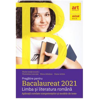 Pregătire pentru Bacalaureat 2021. LIMBA ȘI LITERATURA ROMÂNĂ. Aplicații corelate competențelor și modele de teste Florin Ioniţă, Florentina Leucuția, Elena Jebelean, Diana Achim