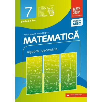 Matematica. Algebra, geometrie. Clasa a VII-a. Consolidare. Partea a II-a - Anton Negrila, Maria Negrila